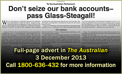 Bail-in Ad - The Australian - 3 Dec 2013 - Don't seize our banks accounts—pass Glass-Steagall!
